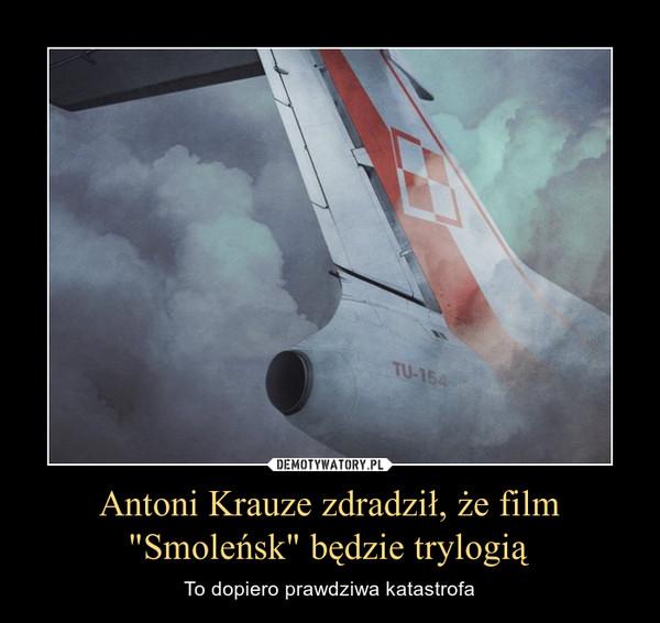 """Antoni Krauze zdradził, że film """"Smoleńsk"""" będzie trylogią – To dopiero prawdziwa katastrofa"""