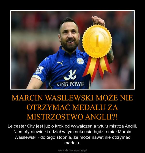 MARCIN WASILEWSKI MOŻE NIE OTRZYMAĆ MEDALU ZA MISTRZOSTWO ANGLII?! – Leicester City jest już o krok od wywalczenia tytułu mistrza Anglii. Niestety niewielki udział w tym sukcesie będzie miał Marcin Wasilewski - do tego stopnia, że może nawet nie otrzymać medalu.