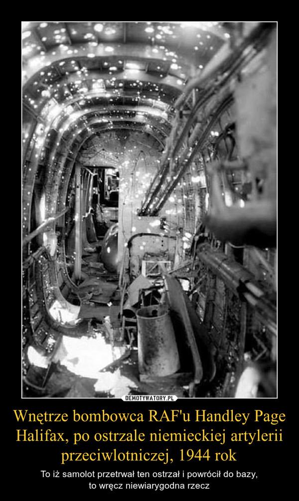 Wnętrze bombowca RAF'u Handley Page Halifax, po ostrzale niemieckiej artylerii przeciwlotniczej, 1944 rok – To iż samolot przetrwał ten ostrzał i powrócił do bazy,to wręcz niewiarygodna rzecz