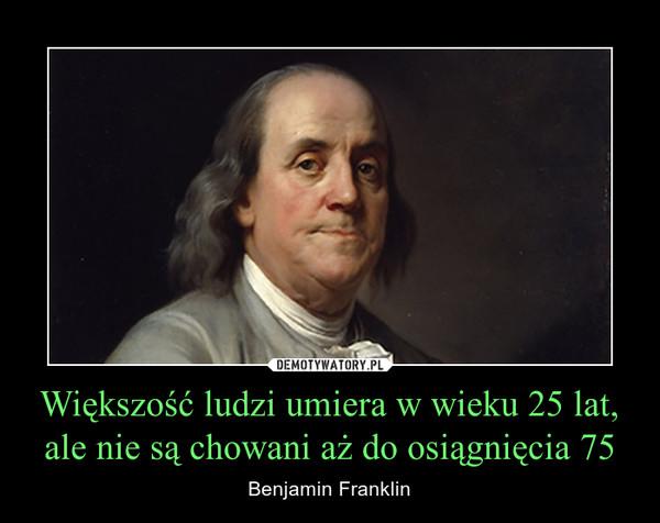Większość ludzi umiera w wieku 25 lat, ale nie są chowani aż do osiągnięcia 75 – Benjamin Franklin