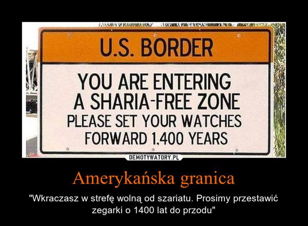 """Amerykańska granica – """"Wkraczasz w strefę wolną od szariatu. Prosimy przestawić zegarki o 1400 lat do przodu"""""""