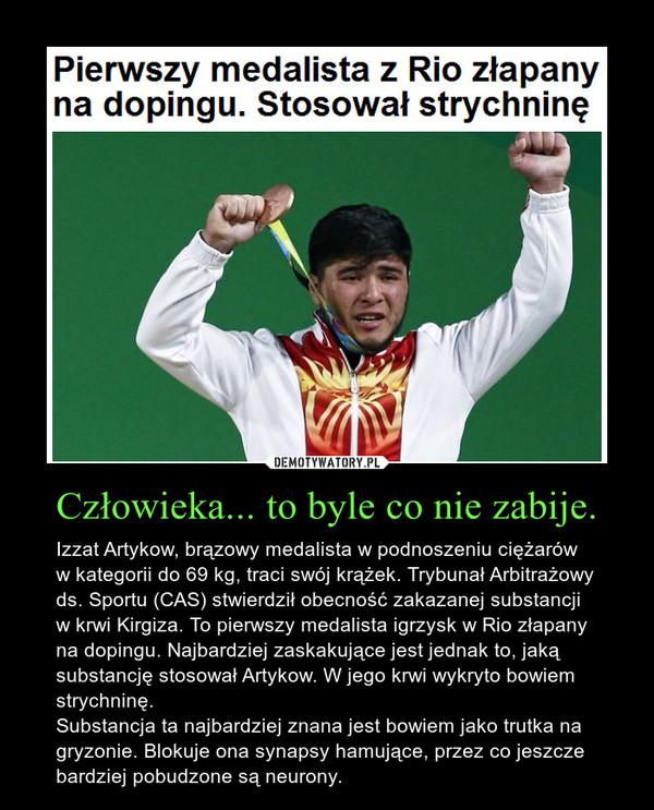 Człowieka... to byle co nie zabije. – Izzat Artykow, brązowy medalista w podnoszeniu ciężarów w kategorii do 69 kg, traci swój krążek. Trybunał Arbitrażowy ds. Sportu (CAS) stwierdził obecność zakazanej substancji w krwi Kirgiza. To pierwszy medalista igrzysk w Rio złapany na dopingu. Najbardziej zaskakujące jest jednak to, jaką substancję stosował Artykow. W jego krwi wykryto bowiem strychninę. Substancja ta najbardziej znana jest bowiem jako trutka na gryzonie. Blokuje ona synapsy hamujące, przez co jeszcze bardziej pobudzone są neurony.