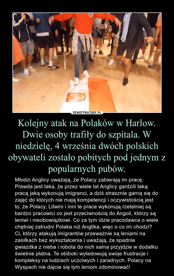 Kolejny atak na Polaków w Harlow. Dwie osoby trafiły do szpitala. W niedzielę, 4 września dwóch polskich obywateli zostało pobitych pod jednym z popularnych pubów. – Młodzi Anglicy uważają, że Polacy zabierają im pracę.Prawda jest taka, że przez wiele lat Anglicy gardzili taką pracą jaką wykonują imigranci, a dziś strasznie garną się do zajęć do których nie mają kompetencji i oczywistością jest to, że Polacy, Litwini i inni te prace wykonują rzetelniej są bardzo pracowici co jest przeciwnością do Angoli, którzy są leniwi i nieobowiązkowi. Co za tym idzie pracodawca o wiele chętniej zatrudni Polaka niż Anglika, więc o co im chodzi? Ci, którzy atakują imigrantów przeważnie są leniami na zasiłkach bez wykształcenia i uważają, że spadnie gwiazdka z nieba i robota do nich sama przyjdzie w dodatku świetnie płatna. Te obiboki wyładowują swoje frustracje i kompleksy na ludziach uczciwych i zaradnych. Polacy na Wyspach nie dajcie się tym leniom zdominować!