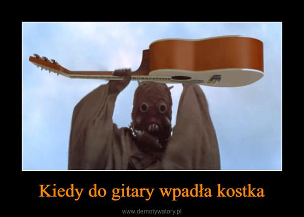 Kiedy do gitary wpadła kostka –