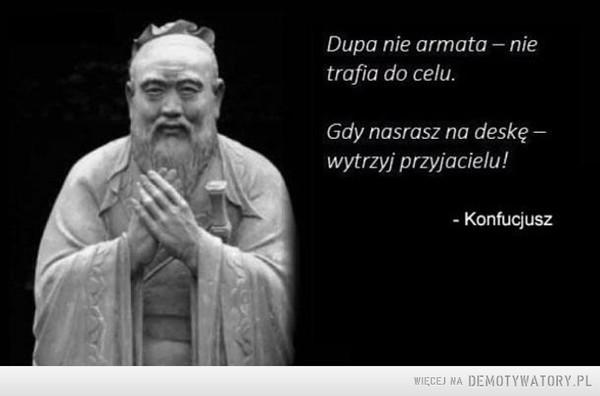 Konfucjusz radzi –  Dupa nie armata - nietrafia do celu.Gdy nasrasz na deskęwytrzyj przyjacielu!Konfucjusz