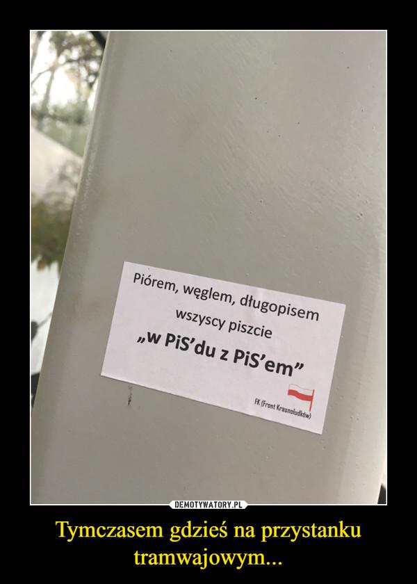 """Tymczasem gdzieś na przystanku tramwajowym... –  Piórem, węglem, długopisemwszyscy piszcie""""w PiS'du z PiS'em"""""""
