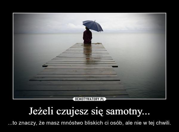 Jeżeli czujesz się samotny... – ...to znaczy, że masz mnóstwo bliskich ci osób, ale nie w tej chwili.