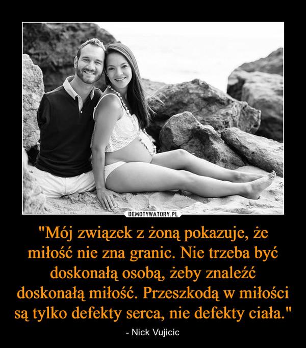 """""""Mój związek z żoną pokazuje, że miłość nie zna granic. Nie trzeba być doskonałą osobą, żeby znaleźć doskonałą miłość. Przeszkodą w miłości są tylko defekty serca, nie defekty ciała."""" – - Nick Vujicic"""