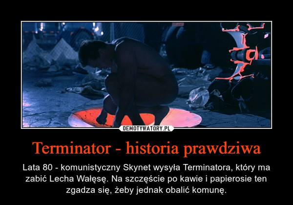 Terminator - historia prawdziwa – Lata 80 - komunistyczny Skynet wysyła Terminatora, który ma zabić Lecha Wałęsę. Na szczęście po kawie i papierosie ten zgadza się, żeby jednak obalić komunę.