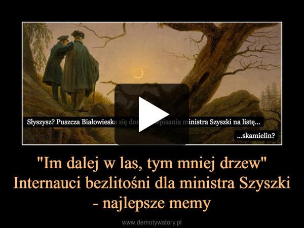"""""""Im dalej w las, tym mniej drzew"""" Internauci bezlitośni dla ministra Szyszki - najlepsze memy –"""