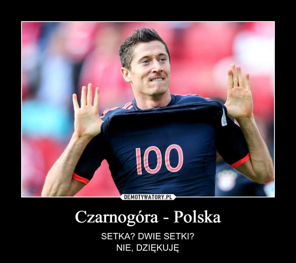 Czarnogóra - Polska – SETKA? DWIE SETKI?NIE, DZIĘKUJĘ