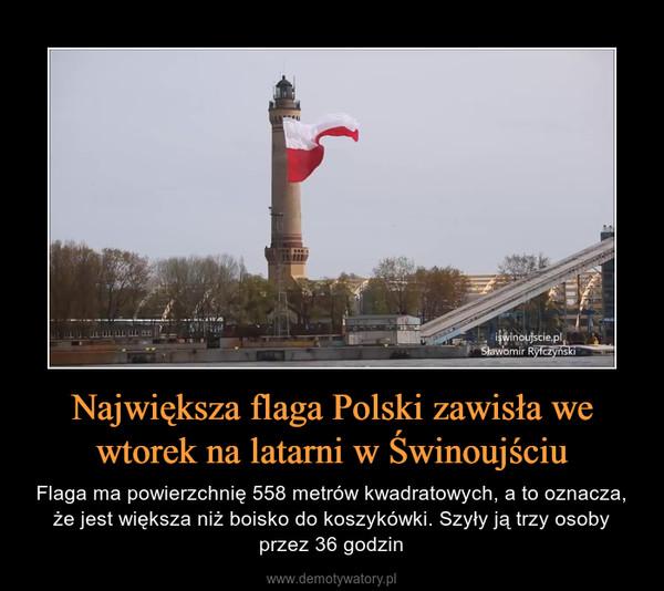 Największa flaga Polski zawisła we wtorek na latarni w Świnoujściu – Flaga ma powierzchnię 558 metrów kwadratowych, a to oznacza, że jest większa niż boisko do koszykówki. Szyły ją trzy osoby przez 36 godzin