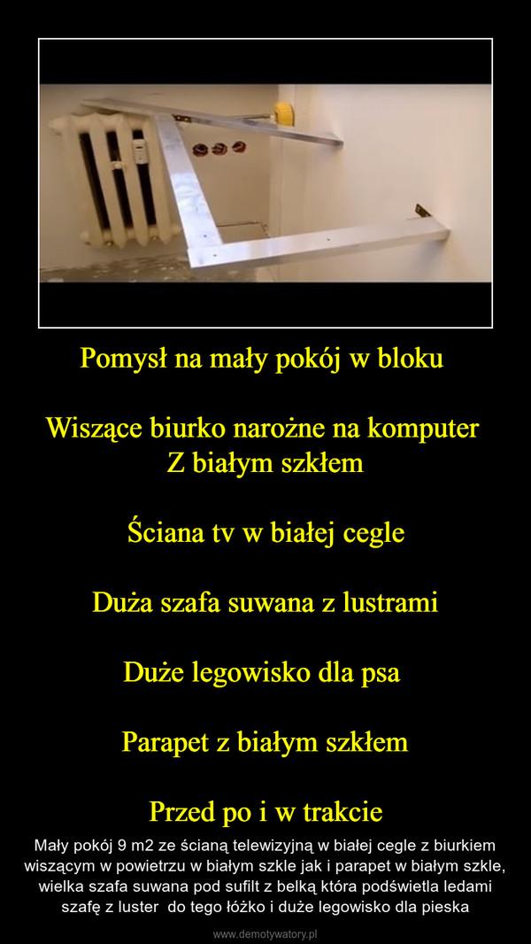 Pomysł na mały pokój w bloku Wiszące biurko narożne na komputer Z białym szkłemŚciana tv w białej cegleDuża szafa suwana z lustramiDuże legowisko dla psa Parapet z białym szkłemPrzed po i w trakcie – Mały pokój 9 m2 ze ścianą telewizyjną w białej cegle z biurkiem wiszącym w powietrzu w białym szkle jak i parapet w białym szkle, wielka szafa suwana pod sufilt z belką która podświetla ledami szafę z luster  do tego łóżko i duże legowisko dla pieska