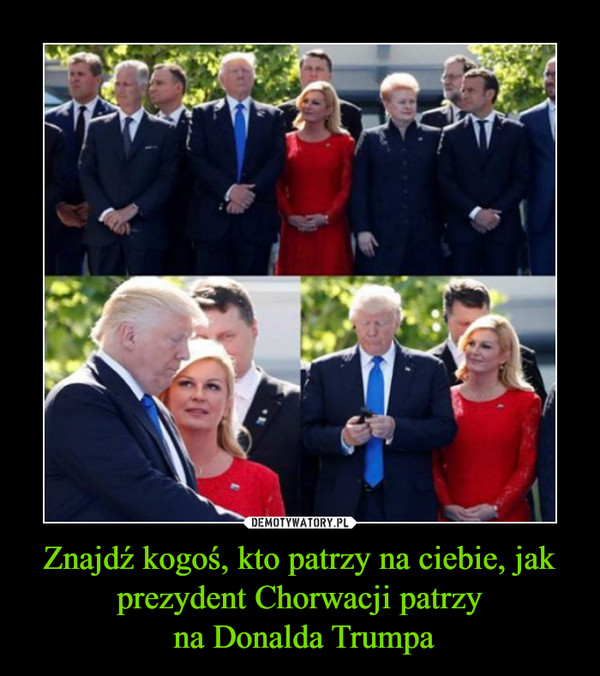 Znajdź kogoś, kto patrzy na ciebie, jak prezydent Chorwacji patrzy na Donalda Trumpa –