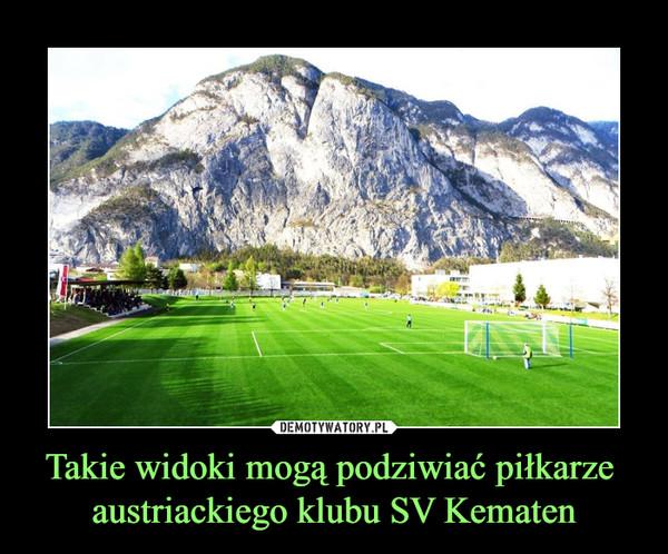 Takie widoki mogą podziwiać piłkarze austriackiego klubu SV Kematen –
