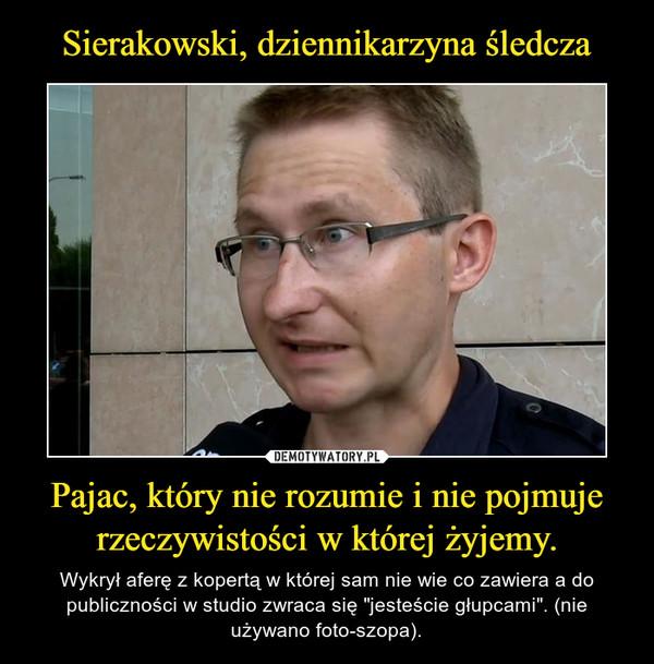 Sierakowski, dziennikarzyna śledcza Pajac, który nie rozumie i nie pojmuje rzeczywistości w której żyjemy.