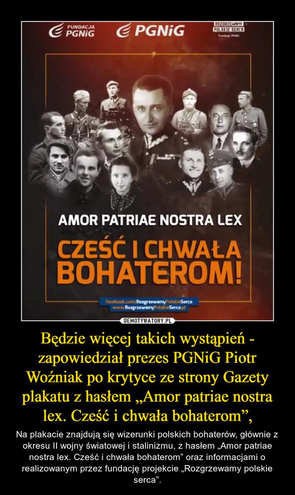 """Będzie więcej takich wystąpień - zapowiedział prezes PGNiG Piotr Woźniak po krytyce ze strony Gazety plakatu z hasłem """"Amor patriae nostra lex. Cześć i chwała bohaterom"""", – Na plakacie znajdują się wizerunki polskich bohaterów, głównie z okresu II wojny światowej i stalinizmu, z hasłem """"Amor patriae nostra lex. Cześć i chwała bohaterom"""" oraz informacjami o realizowanym przez fundację projekcie """"Rozgrzewamy polskie serca""""."""