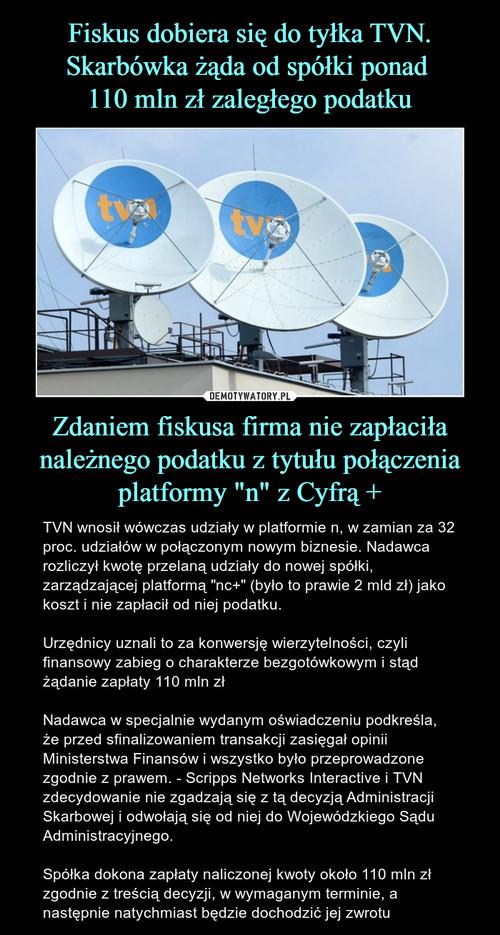 """Fiskus dobiera się do tyłka TVN. Skarbówka żąda od spółki ponad  110 mln zł zaległego podatku Zdaniem fiskusa firma nie zapłaciła należnego podatku z tytułu połączenia platformy """"n"""" z Cyfrą +"""