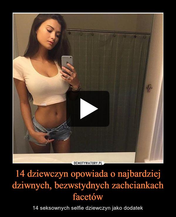 14 dziewczyn opowiada o najbardziej dziwnych, bezwstydnych zachciankach facetów – 14 seksownych selfie dziewczyn jako dodatek