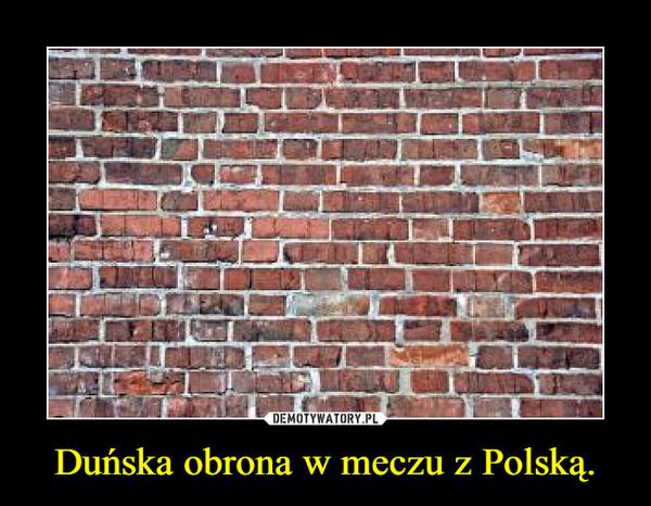 Duńska obrona w meczu z Polską. –