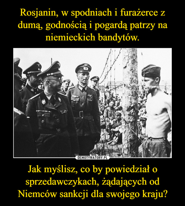 Rosjanin, w spodniach i furażerce z dumą, godnością i pogardą patrzy na niemieckich bandytów. Jak myślisz, co by powiedział o sprzedawczykach, żądających od Niemców sankcji dla swojego kraju?