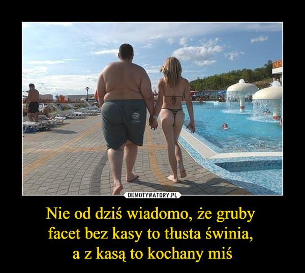 Nie od dziś wiadomo, że gruby facet bez kasy to tłusta świnia, a z kasą to kochany miś –