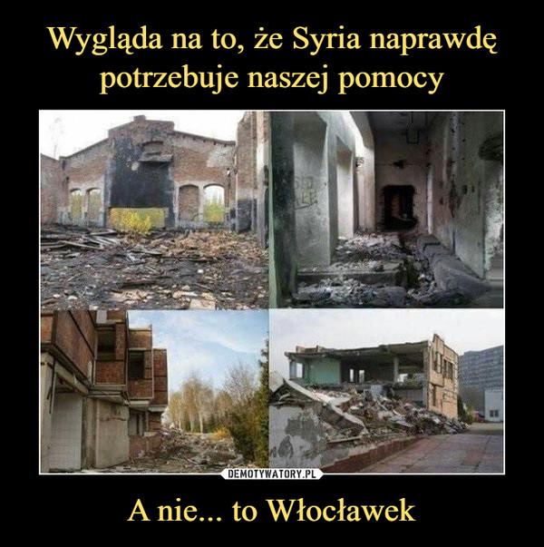 Wygląda na to, że Syria naprawdę potrzebuje naszej pomocy A nie... to Włocławek