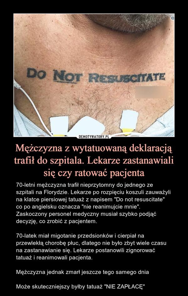 """Mężczyzna z wytatuowaną deklaracją trafił do szpitala. Lekarze zastanawiali się czy ratować pacjenta – 70-letni mężczyzna trafił nieprzytomny do jednego ze szpitali na Florydzie. Lekarze po rozpięciu koszuli zauważyli na klatce piersiowej tatuaż z napisem """"Do not resuscitate"""" co po angielsku oznacza """"nie reanimujcie mnie"""". Zaskoczony personel medyczny musiał szybko podjąć decyzję, co zrobić z pacjentem.70-latek miał migotanie przedsionków i cierpiał na przewlekłą chorobę płuc, dlatego nie było zbyt wiele czasu na zastanawianie się. Lekarze postanowili zignorować tatuaż i reanimowali pacjenta.Mężczyzna jednak zmarł jeszcze tego samego dniaMoże skuteczniejszy byłby tatuaż """"NIE ZAPŁACĘ"""""""