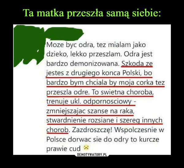 """–  Moze byc odra, tez miałam jako dzieko, lekko przeszłam. Odra jest bardzo demonizowana. Szkoda ze  jestes z drugiego konca Polski, ho  bardzo bym chciala by moja corka tez przeszła odre. To swietna choroba, trenuje ukl. odpornosciowy - zmniejszajac szanse na raka, stwardnienie rozsiane i szereg innych  chorob. Zazdroszczę! Wspolczesnie w Polsce dorwac sie do odry to kurcze prawie cud ."""""""