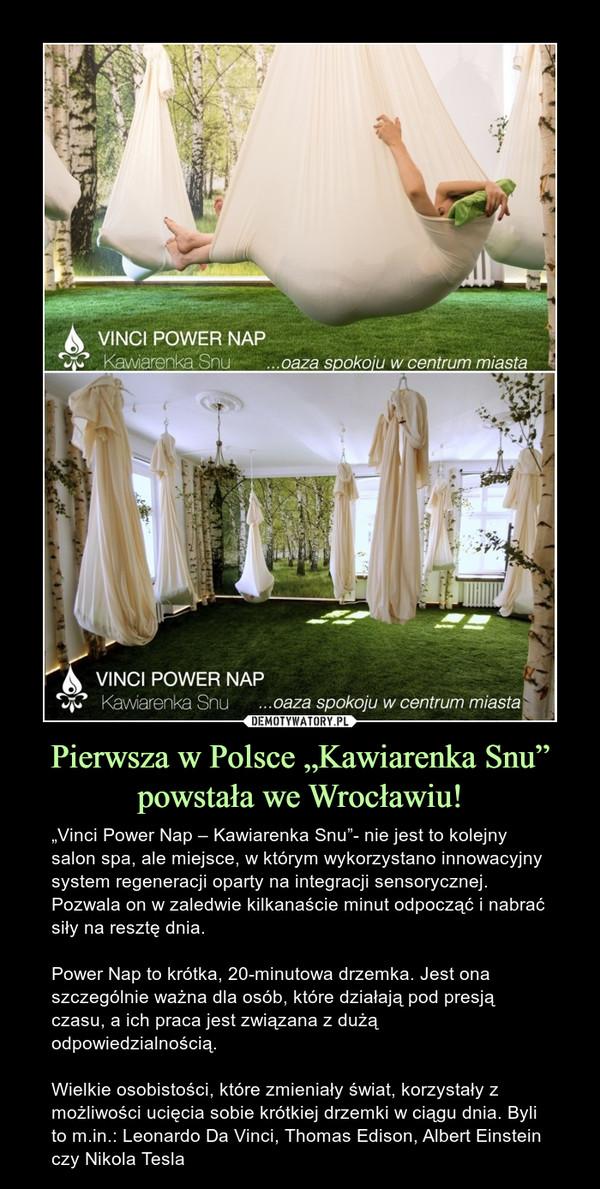 """Pierwsza w Polsce """"Kawiarenka Snu"""" powstała we Wrocławiu! – """"Vinci Power Nap – Kawiarenka Snu""""- nie jest to kolejny salon spa, ale miejsce, w którym wykorzystano innowacyjny system regeneracji oparty na integracji sensorycznej. Pozwala on w zaledwie kilkanaście minut odpocząć i nabrać siły na resztę dnia.Power Nap to krótka, 20-minutowa drzemka. Jest ona szczególnie ważna dla osób, które działają pod presją czasu, a ich praca jest związana z dużą odpowiedzialnością.Wielkie osobistości, które zmieniały świat, korzystały z możliwości ucięcia sobie krótkiej drzemki w ciągu dnia. Byli to m.in.: Leonardo Da Vinci, Thomas Edison, Albert Einstein czy Nikola Tesla"""