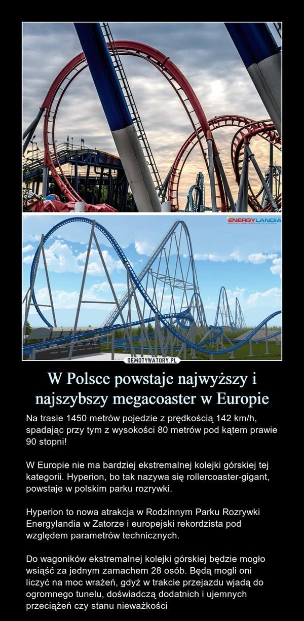 W Polsce powstaje najwyższy i najszybszy megacoaster w Europie – Na trasie 1450 metrów pojedzie z prędkością 142 km/h, spadając przy tym z wysokości 80 metrów pod kątem prawie 90 stopni!W Europie nie ma bardziej ekstremalnej kolejki górskiej tej kategorii. Hyperion, bo tak nazywa się rollercoaster-gigant, powstaje w polskim parku rozrywki. Hyperion to nowa atrakcja w Rodzinnym Parku Rozrywki Energylandia w Zatorze i europejski rekordzista pod względem parametrów technicznych.Do wagoników ekstremalnej kolejki górskiej będzie mogło wsiąść za jednym zamachem 28 osób. Będą mogli oni liczyć na moc wrażeń, gdyż w trakcie przejazdu wjadą do ogromnego tunelu, doświadczą dodatnich i ujemnych przeciążeń czy stanu nieważkości
