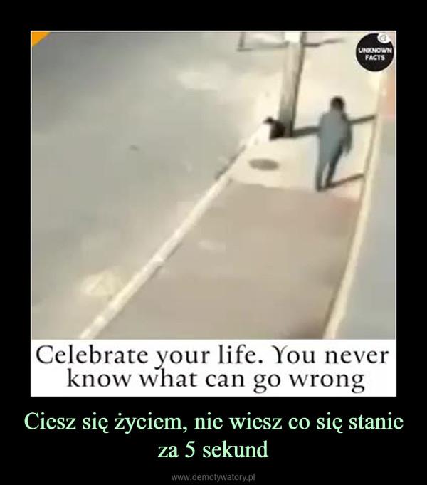 Ciesz się życiem, nie wiesz co się stanie za 5 sekund –