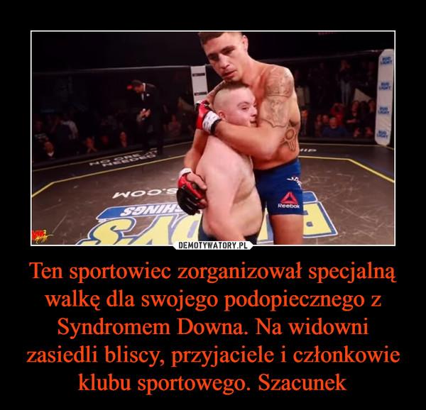 Ten sportowiec zorganizował specjalną walkę dla swojego podopiecznego z Syndromem Downa. Na widowni zasiedli bliscy, przyjaciele i członkowie klubu sportowego. Szacunek –