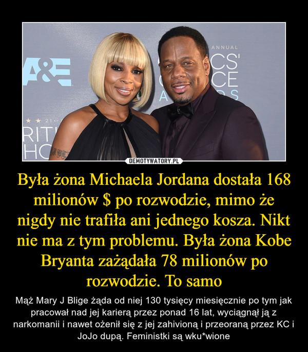 Była żona Michaela Jordana dostała 168 milionów $ po rozwodzie, mimo że nigdy nie trafiła ani jednego kosza. Nikt nie ma z tym problemu. Była żona Kobe Bryanta zażądała 78 milionów po rozwodzie. To samo – Mąż Mary J Blige żąda od niej 130 tysięcy miesięcznie po tym jak pracował nad jej karierą przez ponad 16 lat, wyciągnął ją z narkomanii i nawet ożenił się z jej zahivioną i przeoraną przez KC i JoJo dupą. Feministki są wku*wione