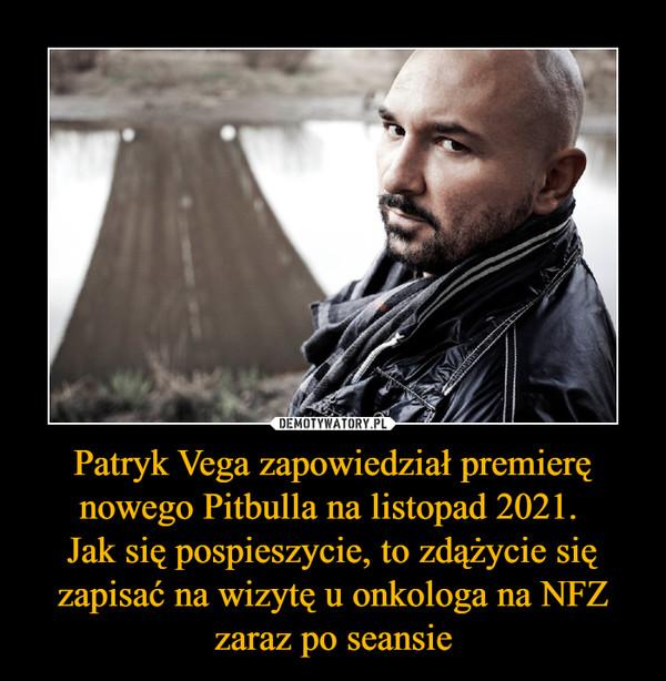 Patryk Vega zapowiedział premierę nowego Pitbulla na listopad 2021. Jak się pospieszycie, to zdążycie się zapisać na wizytę u onkologa na NFZ zaraz po seansie –