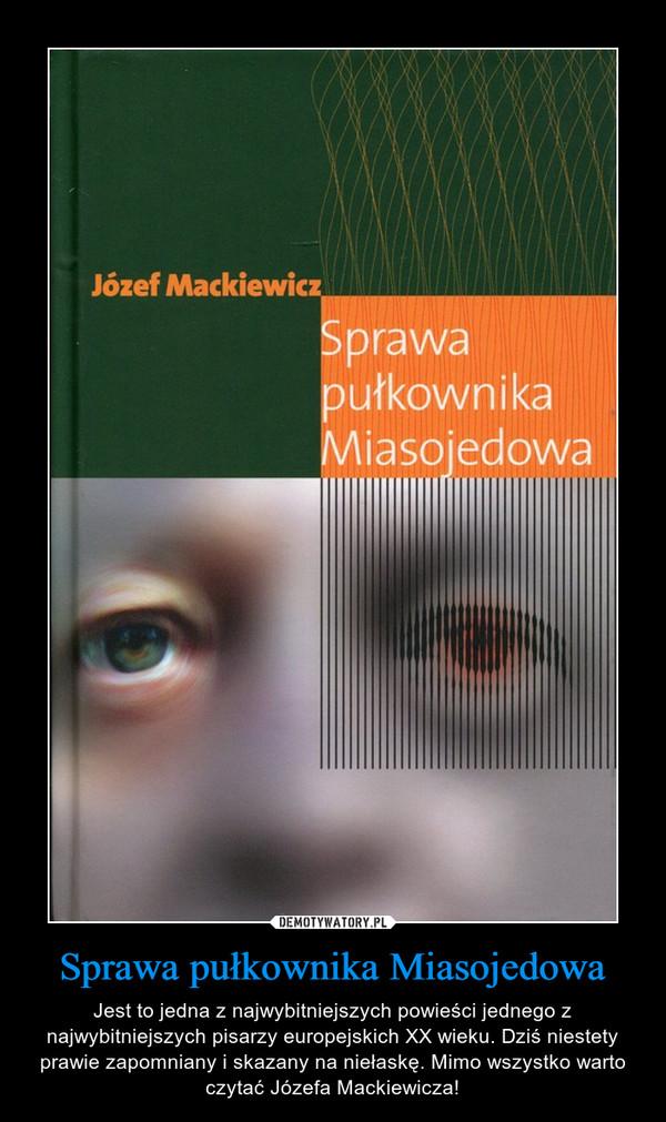 Sprawa pułkownika Miasojedowa – Jest to jedna z najwybitniejszych powieści jednego z najwybitniejszych pisarzy europejskich XX wieku. Dziś niestety prawie zapomniany i skazany na niełaskę. Mimo wszystko warto czytać Józefa Mackiewicza!