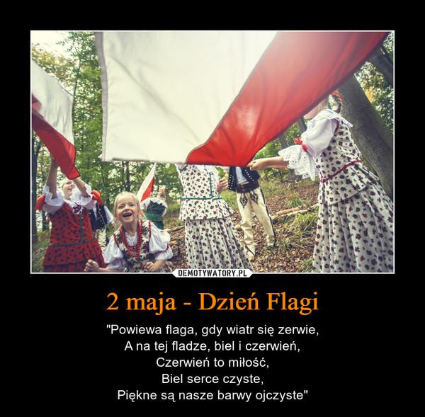 """2 maja - Dzień Flagi – """"Powiewa flaga, gdy wiatr się zerwie,A na tej fladze, biel i czerwień,Czerwień to miłość,Biel serce czyste,Piękne są nasze barwy ojczyste"""""""