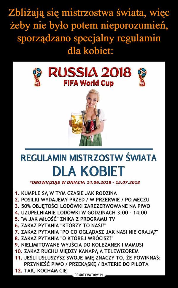"""–  RUSSIA 2018 FIFA World Cup REGULAMIN MISTRZOSTW ŚWIATA DLA KOBIET *OBOWIĄZUJE W DNIACH: 14.06.2018 - 15.07.2018 1. KUMPLE SĄ W TYM CZASIE JAK RODZINA 2. POSIŁKI WYDAJEMY PRZED / W PRZERWIE / PO MECZU 3. 50% OBJĘTOŚCI LODÓWKI ZAREZERWOWANE NA PIWO 4. UZUPEŁNIANIE LODÓWKI W GODZINACH 3:00 - 14:00 5. """"M JAK MIŁOŚĆ"""" ZNIKA Z PROGRAMU TV 6. ZAKAZ PYTANIA """"KTÓRZY TO NASI?"""" 7. ZAKAZ PYTANIA """"PO CO OGLĄDASZ JAK NASI NIE GRAJĄ?"""" 8. ZAKAZ PYTANIA """"O KTÓREJ WRÓCISZ?"""" 9. NIELIMITOWANE WYJŚCIA DO KOLEŻANEK I MAMUSI 10. ZAKAZ RUCHU MIĘDZY KANAPĄ A TELEWIZOREM 11. JEŚLI USŁUSZYSZ SWOJE IMIĘ ZNACZY TO, ŻE POWINNAŚ: PRZYNIEŚĆ PIWO / PRZEKĄSKĘ / BATERIE DO PILOTA 12. TAK, KOCHAM CIĘ"""