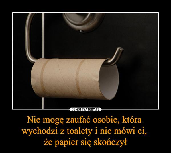 Nie mogę zaufać osobie, która wychodzi z toalety i nie mówi ci, że papier się skończył –