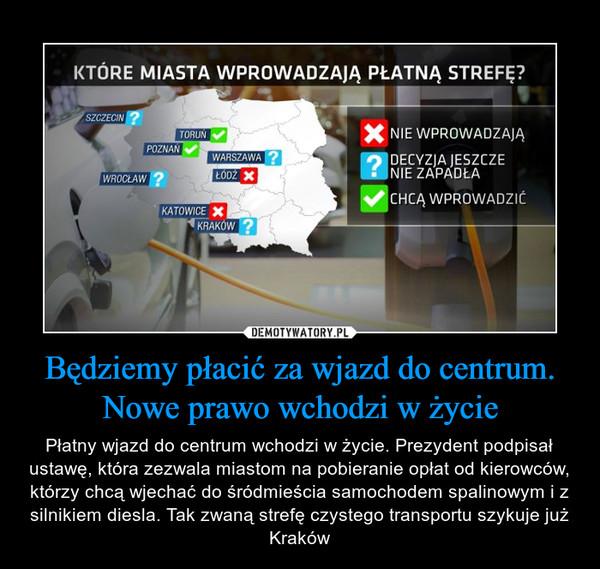 Będziemy płacić za wjazd do centrum. Nowe prawo wchodzi w życie – Płatny wjazd do centrum wchodzi w życie. Prezydent podpisał ustawę, która zezwala miastom na pobieranie opłat od kierowców, którzy chcą wjechać do śródmieścia samochodem spalinowym i z silnikiem diesla. Tak zwaną strefę czystego transportu szykuje już Kraków