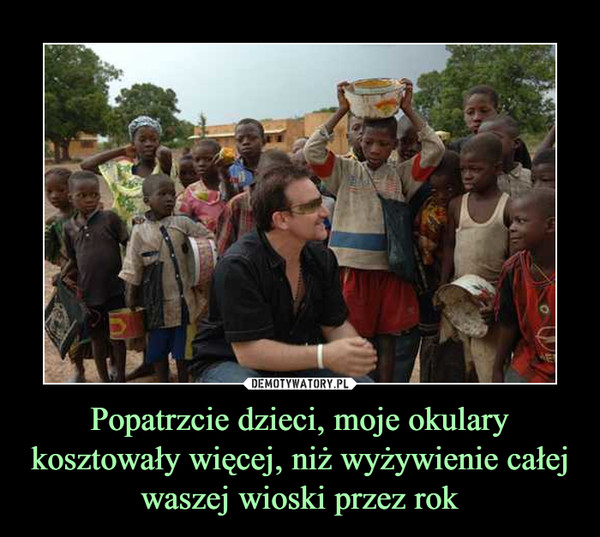 Popatrzcie dzieci, moje okulary kosztowały więcej, niż wyżywienie całej waszej wioski przez rok –