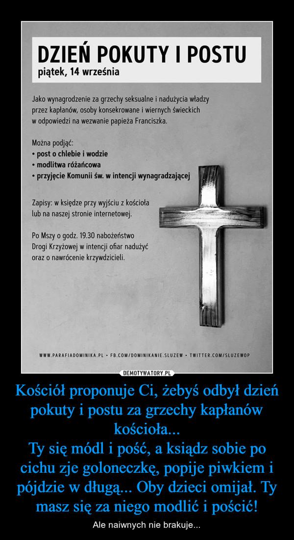 Kościół proponuje Ci, żebyś odbył dzień pokuty i postu za grzechy kapłanów kościoła...Ty się módl i pość, a ksiądz sobie po cichu zje goloneczkę, popije piwkiem i pójdzie w długą... Oby dzieci omijał. Ty masz się za niego modlić i pościć! – Ale naiwnych nie brakuje...