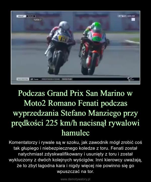 Podczas Grand Prix San Marino w Moto2 Romano Fenati podczas wyprzedzania Stefano Manziego przy prędkości 225 km/h nacisnął rywalowi hamulec – Komentatorzy i rywale są w szoku, jak zawodnik mógł zrobić coś tak głupiego i niebezpiecznego koledze z toru. Fenati został natychmiast zdyskwalifikowany i usunięty z toru i został wykluczony z dwóch kolejnych wyścigów. Inni kierowcy uważają, że to zbyt łagodna kara i nigdy więcej nie powinno się go wpuszczać na tor.
