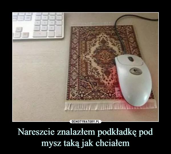 Nareszcie znalazłem podkładkę pod mysz taką jak chciałem –