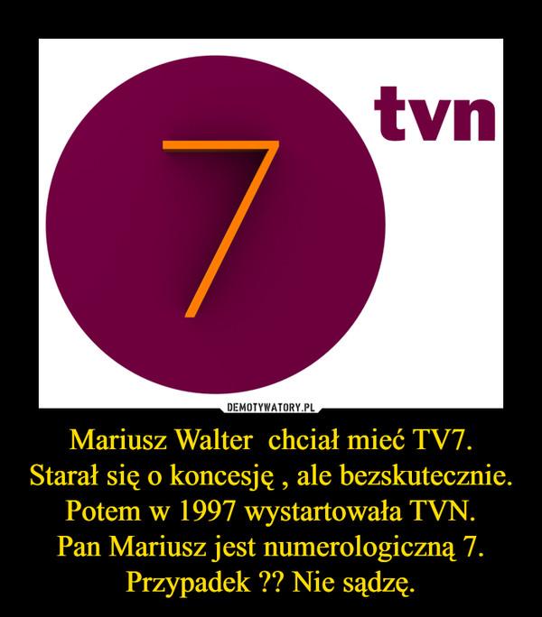 Mariusz Walter  chciał mieć TV7.Starał się o koncesję , ale bezskutecznie.Potem w 1997 wystartowała TVN.Pan Mariusz jest numerologiczną 7.Przypadek ?? Nie sądzę. –