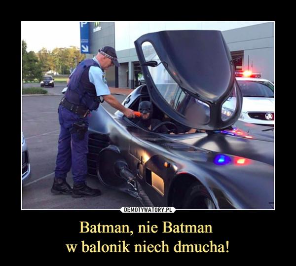 Batman, nie Batman w balonik niech dmucha! –