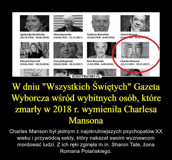 """W dniu """"Wszystkich Świętych"""" Gazeta Wyborcza wśród wybitnych osób, które zmarły w 2018 r. wymieniła Charlesa Mansona – Charles Manson był jednym z najokrutniejszych psychopatów XX wieku i przywódcą sekty, który nakazał swoim wyznawcom mordować ludzi. Z ich ręki zginęła m.in. Sharon Tate, żona Romana Polańskiego."""