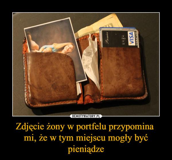 Zdjęcie żony w portfelu przypomina mi, że w tym miejscu mogły być pieniądze –