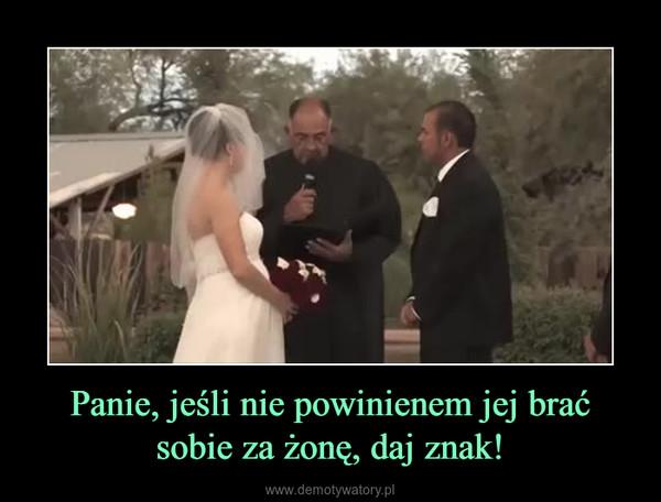 Panie, jeśli nie powinienem jej brać sobie za żonę, daj znak! –