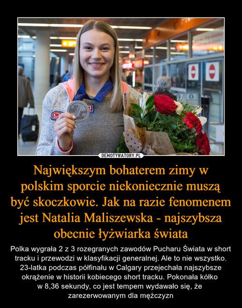 Największym bohaterem zimy w polskim sporcie niekoniecznie muszą być skoczkowie. Jak na razie fenomenem jest Natalia Maliszewska - najszybsza obecnie łyżwiarka świata